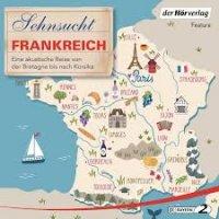 Sehnsucht Frankreich: Eine akustische Reise von der Bretagne bis nach Korsika