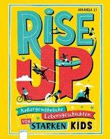 Rise up - Außergewöhnliche Lebensgeschichten von starken Kids